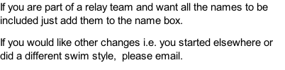 If you are part of a relay team and want all the names to be included just add them to the name box.  If you would like other changes i.e. you started elsewhere or did a different swim style,  please email.